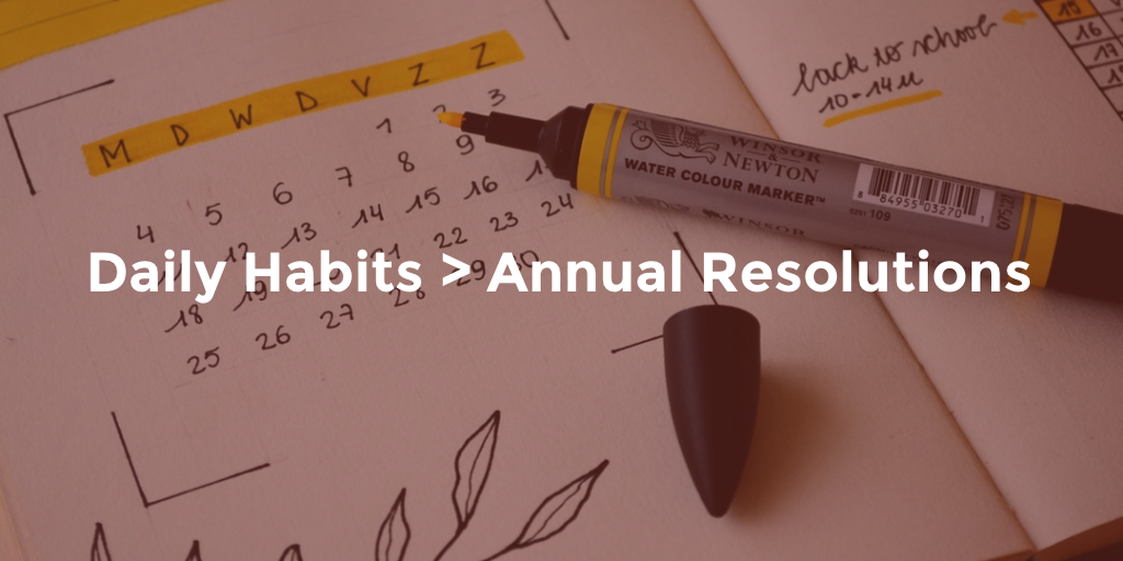 Daily habits are better than annual resolutions